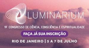 Luminarium – 1ºCongressoInternacional de Ciência, Consciência e Espiritualidade